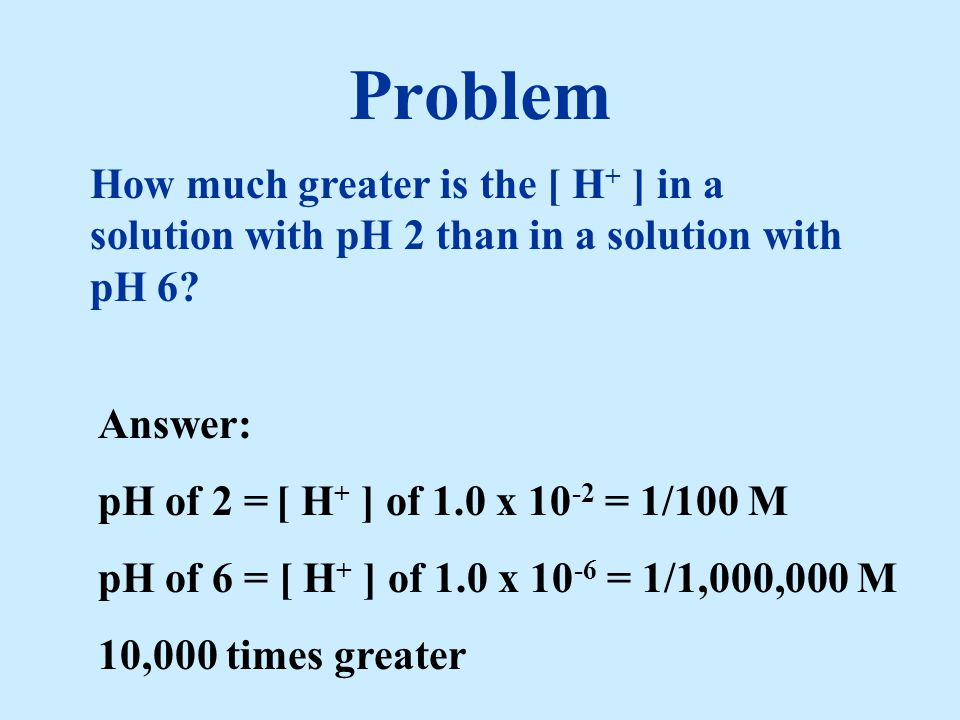 Problem How much greater is the [ H+ ] in a solution with pH 2 than in a solution with pH 6 Answer: